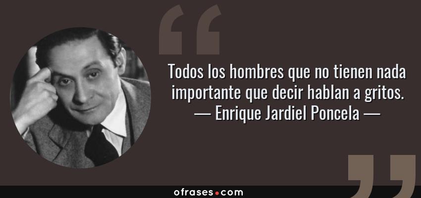 Frases de Enrique Jardiel Poncela - Todos los hombres que no tienen nada importante que decir hablan a gritos.