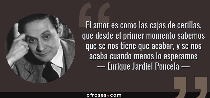 Frases de Enrique Jardiel Poncela - El amor es como las cajas de cerillas, que desde el primer momento sabemos que se nos tiene que acabar, y se nos acaba cuando menos lo esperamos