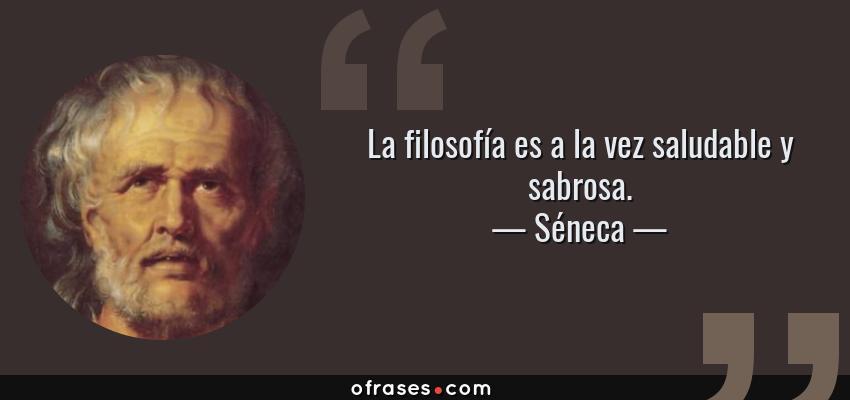 Frases de Séneca - La filosofía es a la vez saludable y sabrosa.