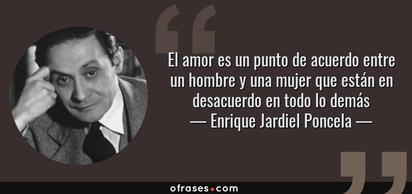 Frases de Enrique Jardiel Poncela - El amor es un punto de acuerdo entre un hombre y una mujer que están en desacuerdo en todo lo demás