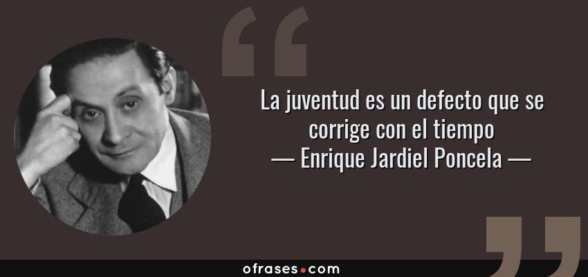Frases de Enrique Jardiel Poncela - La juventud es un defecto que se corrige con el tiempo