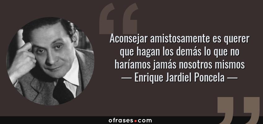 Frases de Enrique Jardiel Poncela - Aconsejar amistosamente es querer que hagan los demás lo que no haríamos jamás nosotros mismos