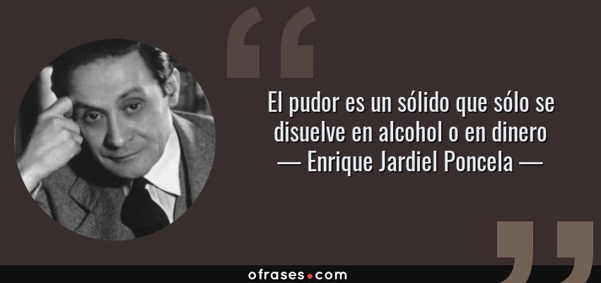 Frases de Enrique Jardiel Poncela - El pudor es un sólido que sólo se disuelve en alcohol o en dinero