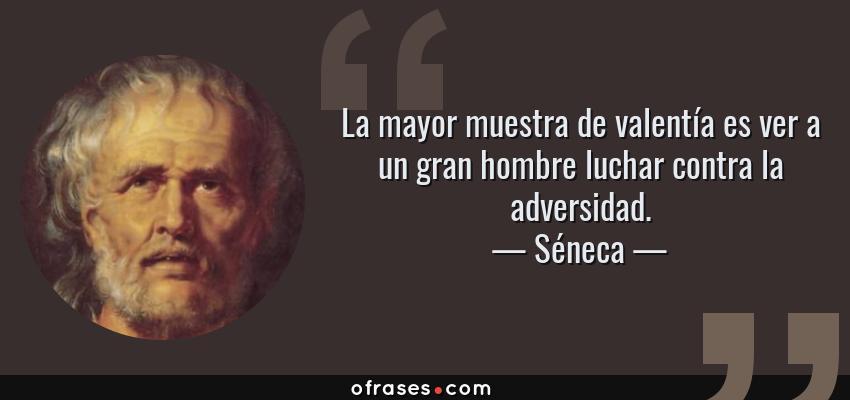 Frases de Séneca - La mayor muestra de valentía es ver a un gran hombre luchar contra la adversidad.