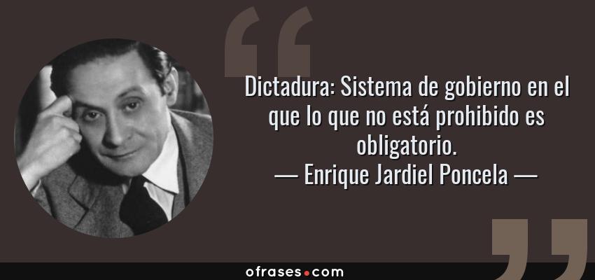 Frases de Enrique Jardiel Poncela - Dictadura: Sistema de gobierno en el que lo que no está prohibido es obligatorio.