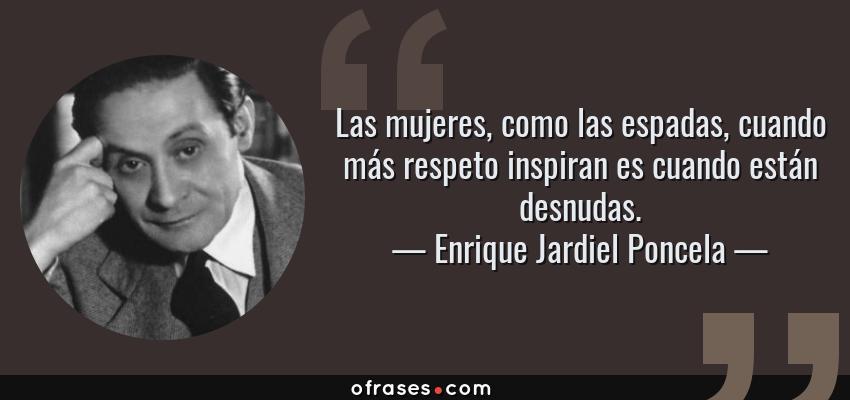 Frases de Enrique Jardiel Poncela - Las mujeres, como las espadas, cuando más respeto inspiran es cuando están desnudas.