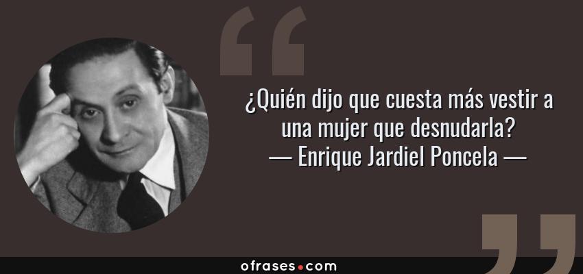 Frases de Enrique Jardiel Poncela - ¿Quién dijo que cuesta más vestir a una mujer que desnudarla?