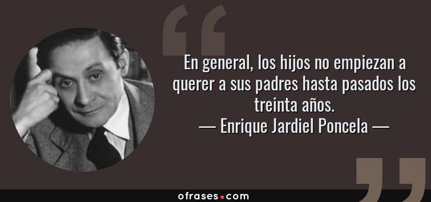 Frases de Enrique Jardiel Poncela - En general, los hijos no empiezan a querer a sus padres hasta pasados los treinta años.
