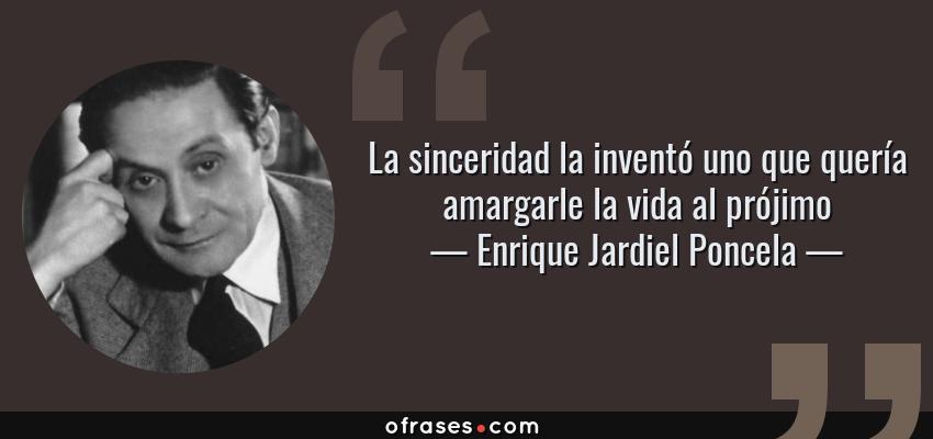 Frases de Enrique Jardiel Poncela - La sinceridad la inventó uno que quería amargarle la vida al prójimo