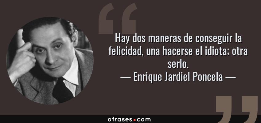 Frases de Enrique Jardiel Poncela - Hay dos maneras de conseguir la felicidad, una hacerse el idiota; otra serlo.