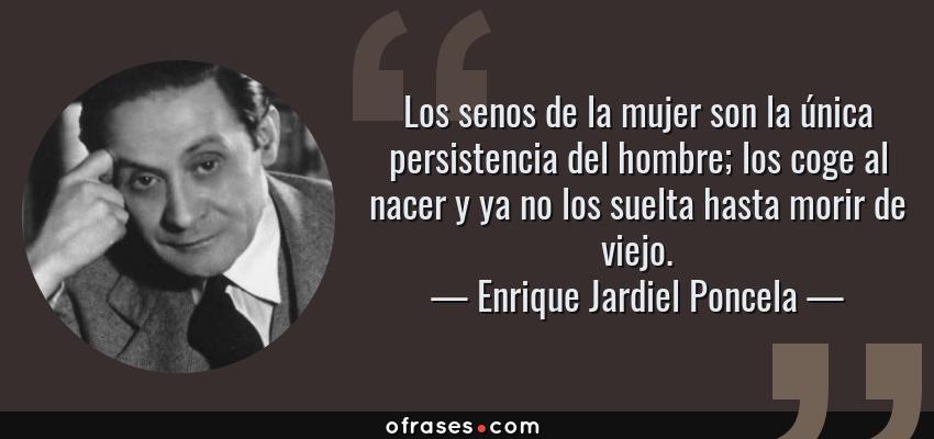 Frases de Enrique Jardiel Poncela - Los senos de la mujer son la única persistencia del hombre; los coge al nacer y ya no los suelta hasta morir de viejo.