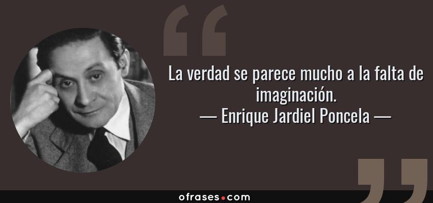 Frases de Enrique Jardiel Poncela - La verdad se parece mucho a la falta de imaginación.