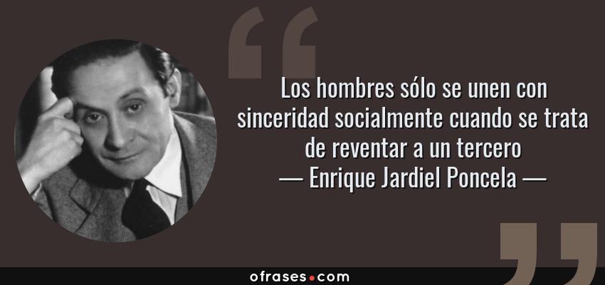 Frases de Enrique Jardiel Poncela - Los hombres sólo se unen con sinceridad socialmente cuando se trata de reventar a un tercero