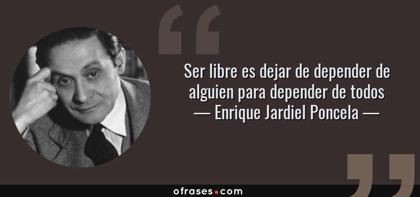Frases de Enrique Jardiel Poncela - Ser libre es dejar de depender de alguien para depender de todos