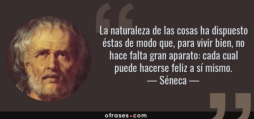 Frases de Séneca - La naturaleza de las cosas ha dispuesto éstas de modo que, para vivir bien, no hace falta gran aparato: cada cual puede hacerse feliz a sí mismo.