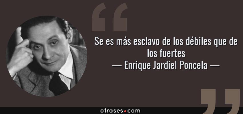 Frases de Enrique Jardiel Poncela - Se es más esclavo de los débiles que de los fuertes