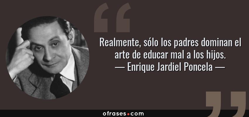 Frases de Enrique Jardiel Poncela - Realmente, sólo los padres dominan el arte de educar mal a los hijos.