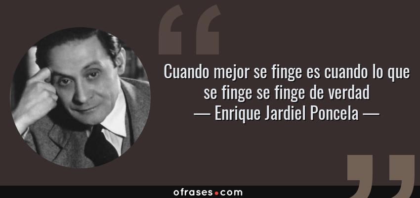 Frases de Enrique Jardiel Poncela - Cuando mejor se finge es cuando lo que se finge se finge de verdad
