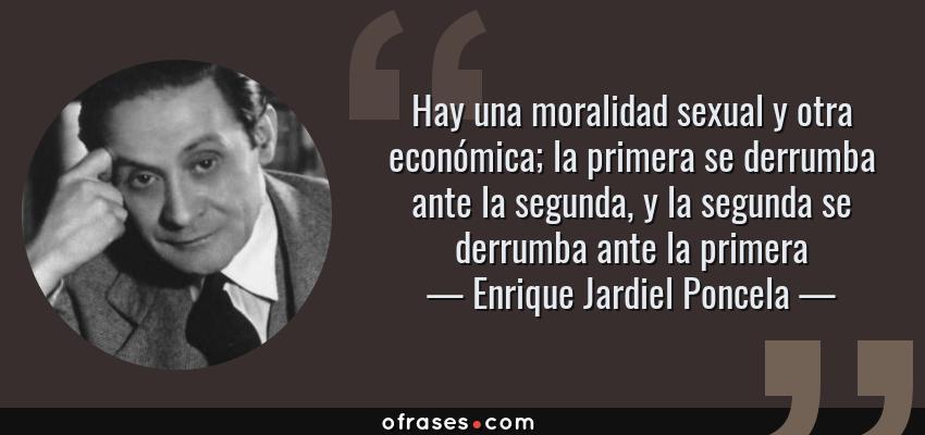 Frases de Enrique Jardiel Poncela - Hay una moralidad sexual y otra económica; la primera se derrumba ante la segunda, y la segunda se derrumba ante la primera