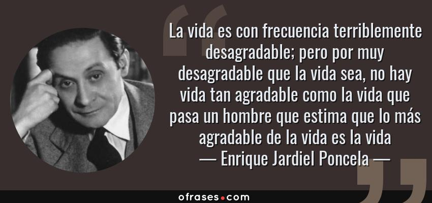 Frases de Enrique Jardiel Poncela - La vida es con frecuencia terriblemente desagradable; pero por muy desagradable que la vida sea, no hay vida tan agradable como la vida que pasa un hombre que estima que lo más agradable de la vida es la vida