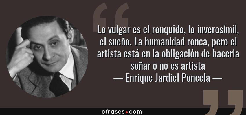Frases de Enrique Jardiel Poncela - Lo vulgar es el ronquido, lo inverosímil, el sueño. La humanidad ronca, pero el artista está en la obligación de hacerla soñar o no es artista