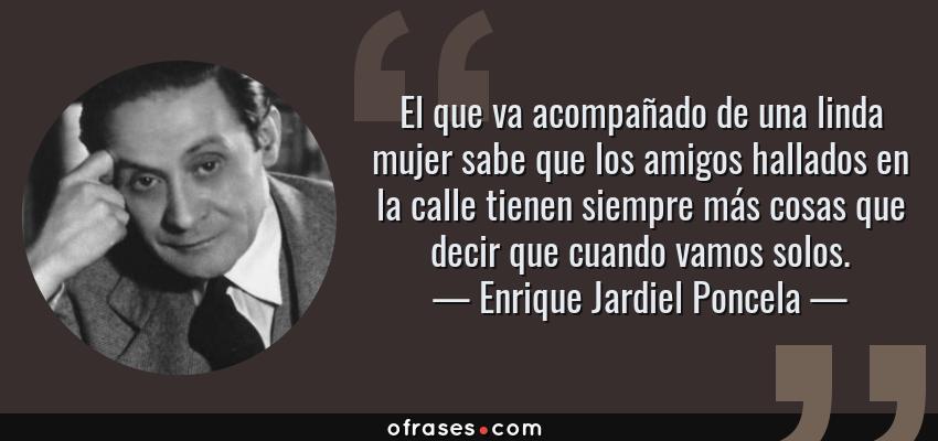 Frases de Enrique Jardiel Poncela - El que va acompañado de una linda mujer sabe que los amigos hallados en la calle tienen siempre más cosas que decir que cuando vamos solos.