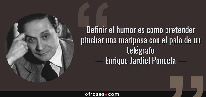 Frases de Enrique Jardiel Poncela - Definir el humor es como pretender pinchar una mariposa con el palo de un telégrafo