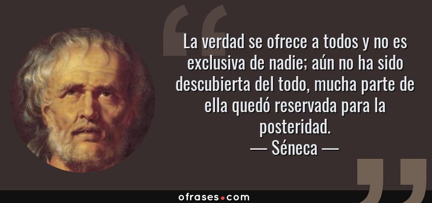 Frases de Séneca - La verdad se ofrece a todos y no es exclusiva de nadie; aún no ha sido descubierta del todo, mucha parte de ella quedó reservada para la posteridad.