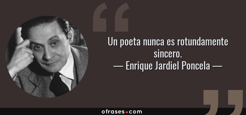 Frases de Enrique Jardiel Poncela - Un poeta nunca es rotundamente sincero.