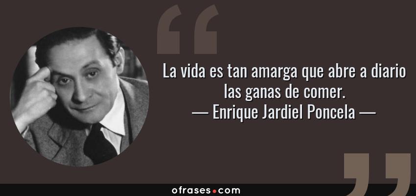 Frases de Enrique Jardiel Poncela - La vida es tan amarga que abre a diario las ganas de comer.