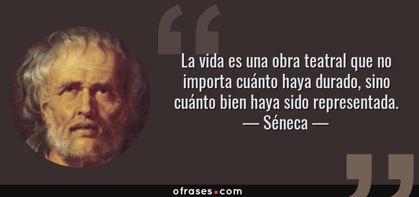 Frases de Séneca - La vida es una obra teatral que no importa cuánto haya durado, sino cuánto bien haya sido representada.
