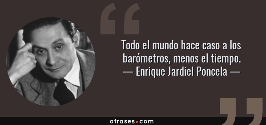 Frases de Enrique Jardiel Poncela - Todo el mundo hace caso a los barómetros, menos el tiempo.