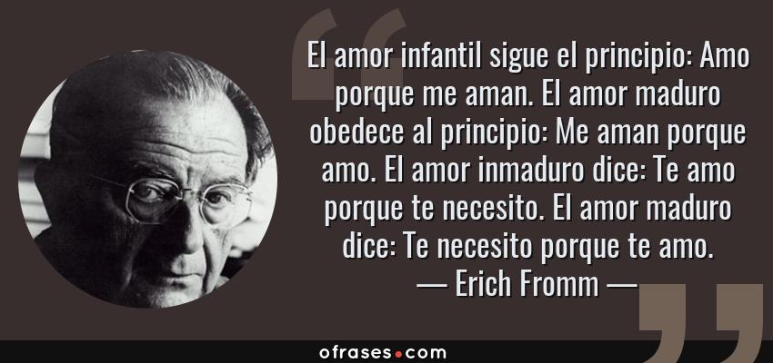 Frases de Erich Fromm - El amor infantil sigue el principio: Amo porque me aman. El amor maduro obedece al principio: Me aman porque amo. El amor inmaduro dice: Te amo porque te necesito. El amor maduro dice: Te necesito porque te amo.