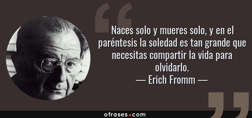 Frases de Erich Fromm - Naces solo y mueres solo, y en el paréntesis la soledad es tan grande que necesitas compartir la vida para olvidarlo.