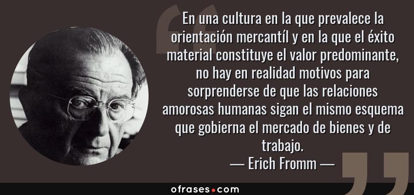 Frases de Erich Fromm - En una cultura en la que prevalece la orientación mercantíl y en la que el éxito material constituye el valor predominante, no hay en realidad motivos para sorprenderse de que las relaciones amorosas humanas sigan el mismo esquema que gobierna el mercado de bienes y de trabajo.