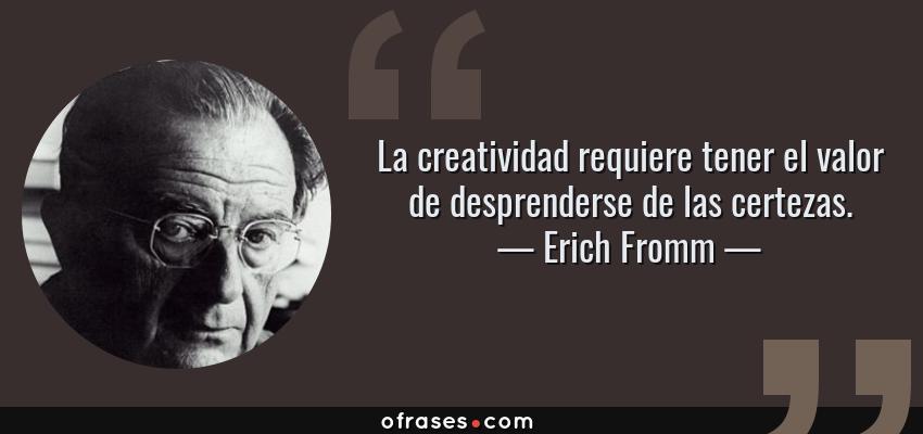 Frases de Erich Fromm - La creatividad requiere tener el valor de desprenderse de las certezas.