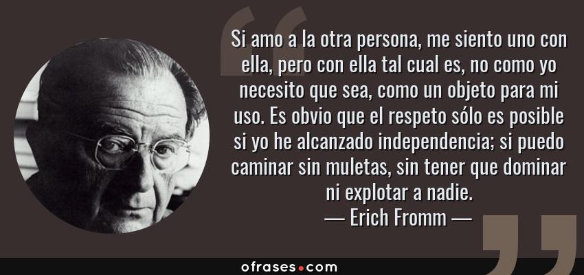 Frases de Erich Fromm - Si amo a la otra persona, me siento uno con ella, pero con ella tal cual es, no como yo necesito que sea, como un objeto para mi uso. Es obvio que el respeto sólo es posible si yo he alcanzado independencia; si puedo caminar sin muletas, sin tener que dominar ni explotar a nadie.