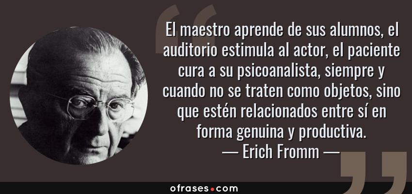 Frases de Erich Fromm - El maestro aprende de sus alumnos, el auditorio estimula al actor, el paciente cura a su psicoanalista, siempre y cuando no se traten como objetos, sino que estén relacionados entre sí en forma genuina y productiva.