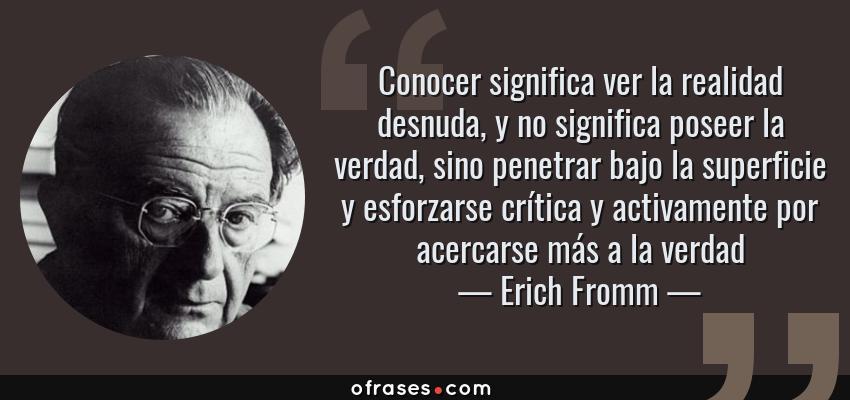 Frases de Erich Fromm - Conocer significa ver la realidad desnuda, y no significa poseer la verdad, sino penetrar bajo la superficie y esforzarse crítica y activamente por acercarse más a la verdad