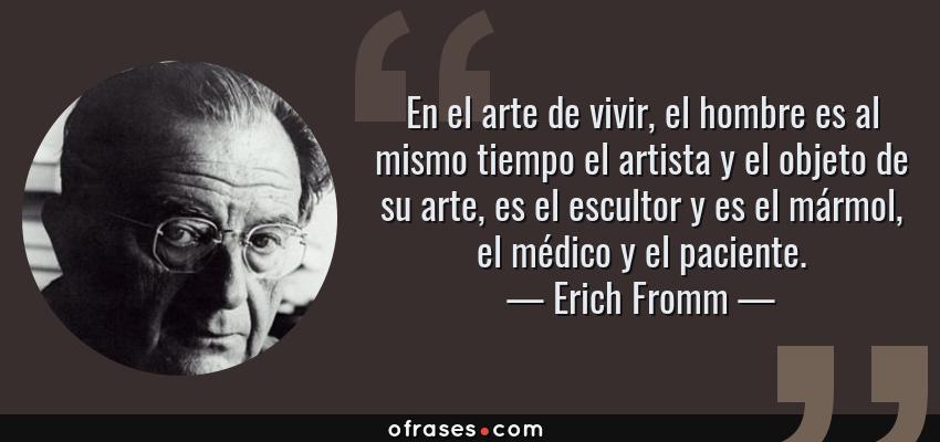 Frases de Erich Fromm - En el arte de vivir, el hombre es al mismo tiempo el artista y el objeto de su arte, es el escultor y es el mármol, el médico y el paciente.