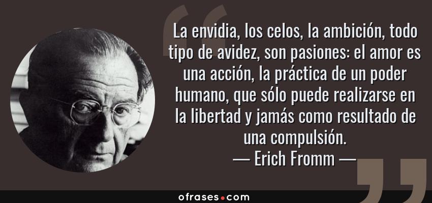 Frases de Erich Fromm - La envidia, los celos, la ambición, todo tipo de avidez, son pasiones: el amor es una acción, la práctica de un poder humano, que sólo puede realizarse en la libertad y jamás como resultado de una compulsión.