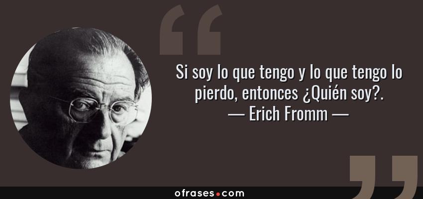 Frases de Erich Fromm - Si soy lo que tengo y lo que tengo lo pierdo, entonces ¿Quién soy?.