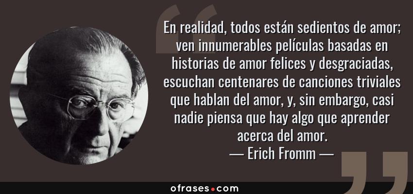 Frases de Erich Fromm - En realidad, todos están sedientos de amor; ven innumerables películas basadas en historias de amor felices y desgraciadas, escuchan centenares de canciones triviales que hablan del amor, y, sin embargo, casi nadie piensa que hay algo que aprender acerca del amor.