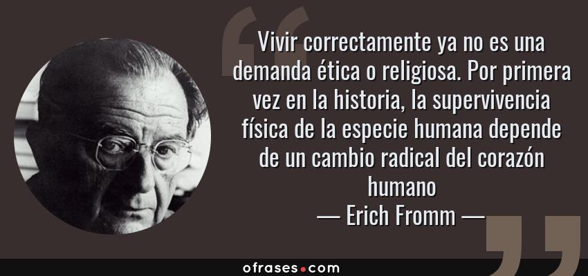 Frases de Erich Fromm - Vivir correctamente ya no es una demanda ética o religiosa. Por primera vez en la historia, la supervivencia física de la especie humana depende de un cambio radical del corazón humano