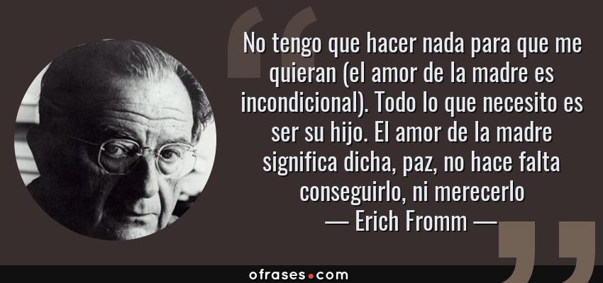 Erich Fromm No Tengo Que Hacer Nada Para Que Me Quieran El Amor De