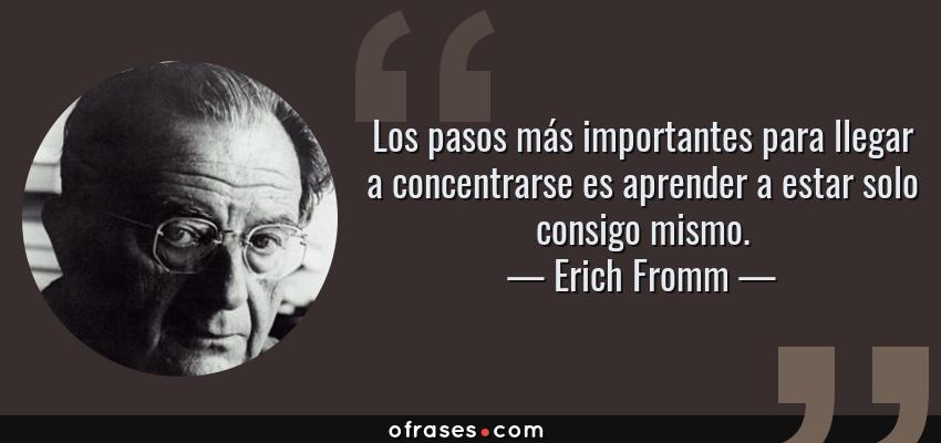 Frases de Erich Fromm - Los pasos más importantes para llegar a concentrarse es aprender a estar solo consigo mismo.