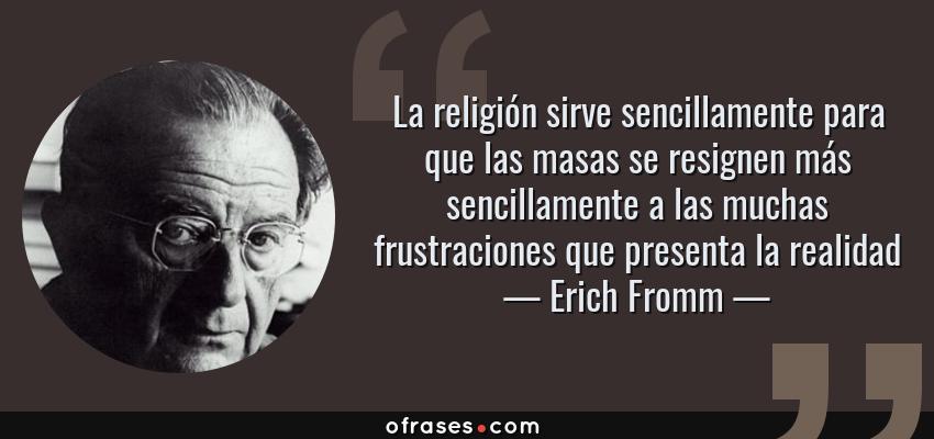 Frases de Erich Fromm - La religión sirve sencillamente para que las masas se resignen más sencillamente a las muchas frustraciones que presenta la realidad