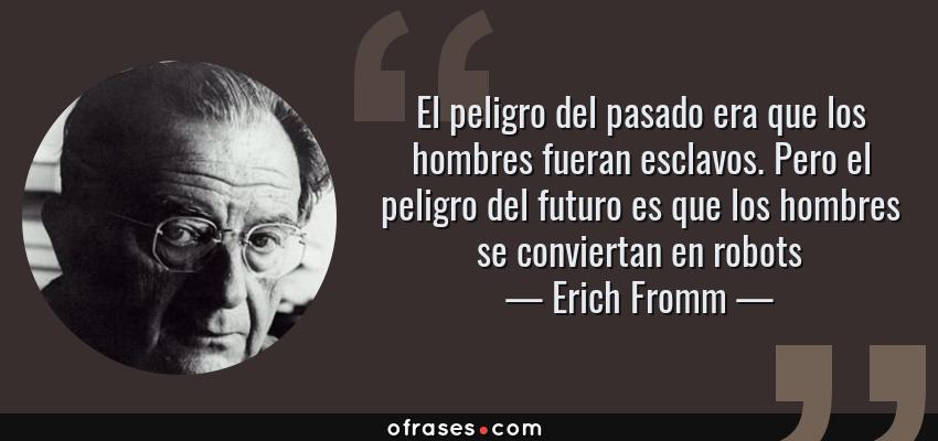 Frases de Erich Fromm - El peligro del pasado era que los hombres fueran esclavos. Pero el peligro del futuro es que los hombres se conviertan en robots