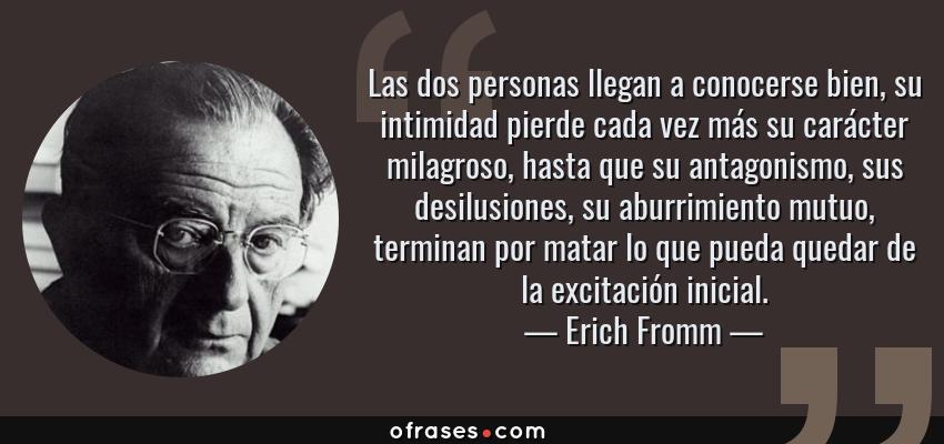 Frases de Erich Fromm - Las dos personas llegan a conocerse bien, su intimidad pierde cada vez más su carácter milagroso, hasta que su antagonismo, sus desilusiones, su aburrimiento mutuo, terminan por matar lo que pueda quedar de la excitación inicial.