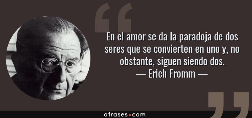 Frases de Erich Fromm - En el amor se da la paradoja de dos seres que se convierten en uno y, no obstante, siguen siendo dos.